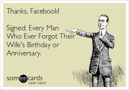 Funny Thanks Ecard: Thanks, Facebook! Signed: Every Man Who Ever Forgot Their Wife's Birthday or Anniversary.