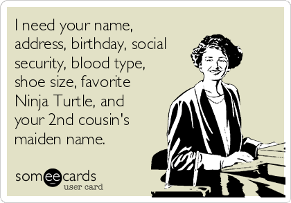 i-need-your-name-address-birthday-social-security-blood-type-shoe-size-favorite-ninja-turtle-and-your-2nd-cousins-maiden-name-d392f