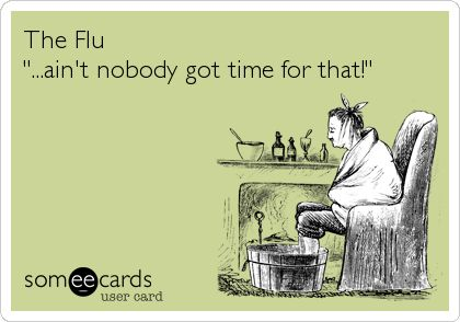 Flu Nobody has time for that!
