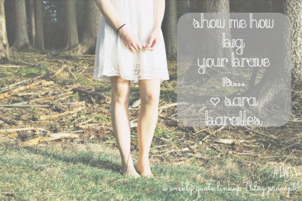 Show Me How Big Your Brave Is Sara Bareilles|TWSS| Weekly Quote Linkup| writers| bloggers| word lovers| write on| Mrs. AOK, A Work In Progress.com