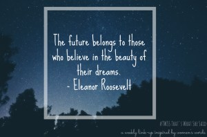 TWSS: The future belongs to those who believe in the beauty of their dreams. Eleanor Roosevelt |Quote| Women's Words| Linkup| Blog Prompt| Writers wanted