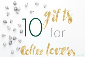 10 Gifts for Coffee Lovers| Mrs. AOK, A Work In Progress