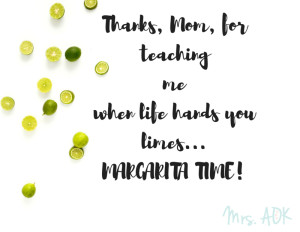 Thanks, Mom, for teaching me when life hands you limes...MARGARITA TIME!