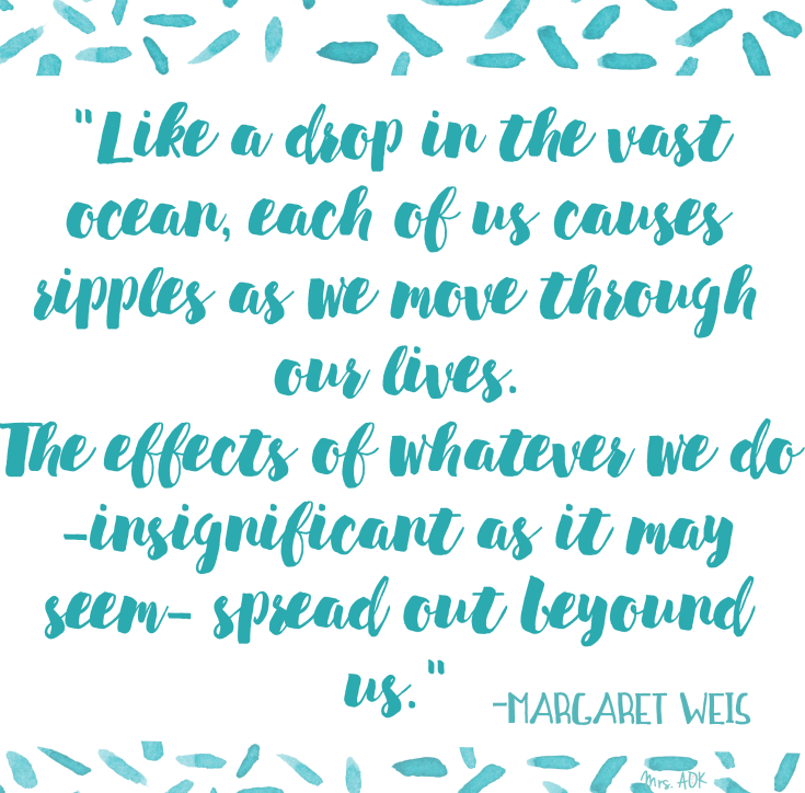 I'm always trying to create ripples. 5 Things You Cand Do Today to Create Positive Ripples. Margaret Weis Quote: Like a drop in the vast ocean, each of us causes ripples as we move through our lives. The effects of whatever we do - insignificant as it may seem - spread out beyond us.