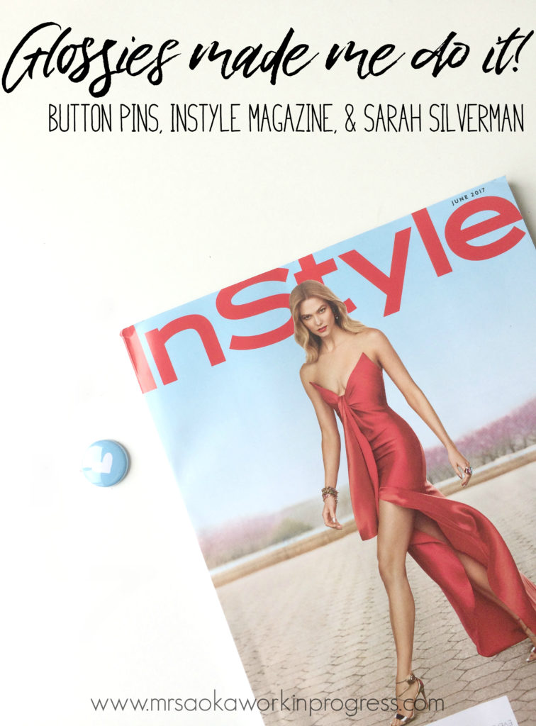 Glossies Made Me Do It! Button Pins, InStyle Magazine and Sarah Silverman