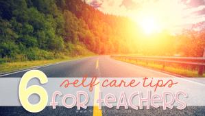 6 Self Care Tips for Teachers