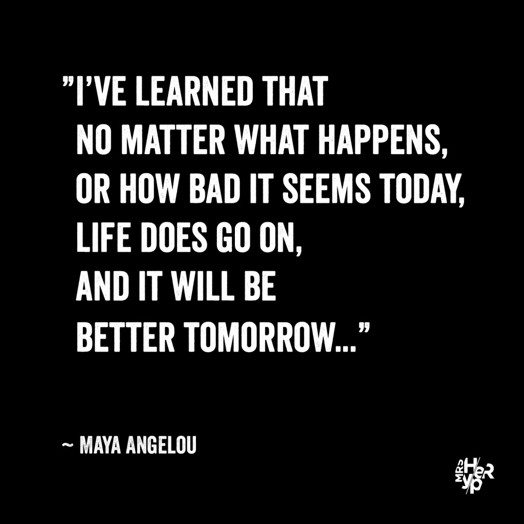 """I've learned that no matter what happens, or how bad it seems today, life does go on, and it will be better tomorrow..."" ~ Maya Angelou"