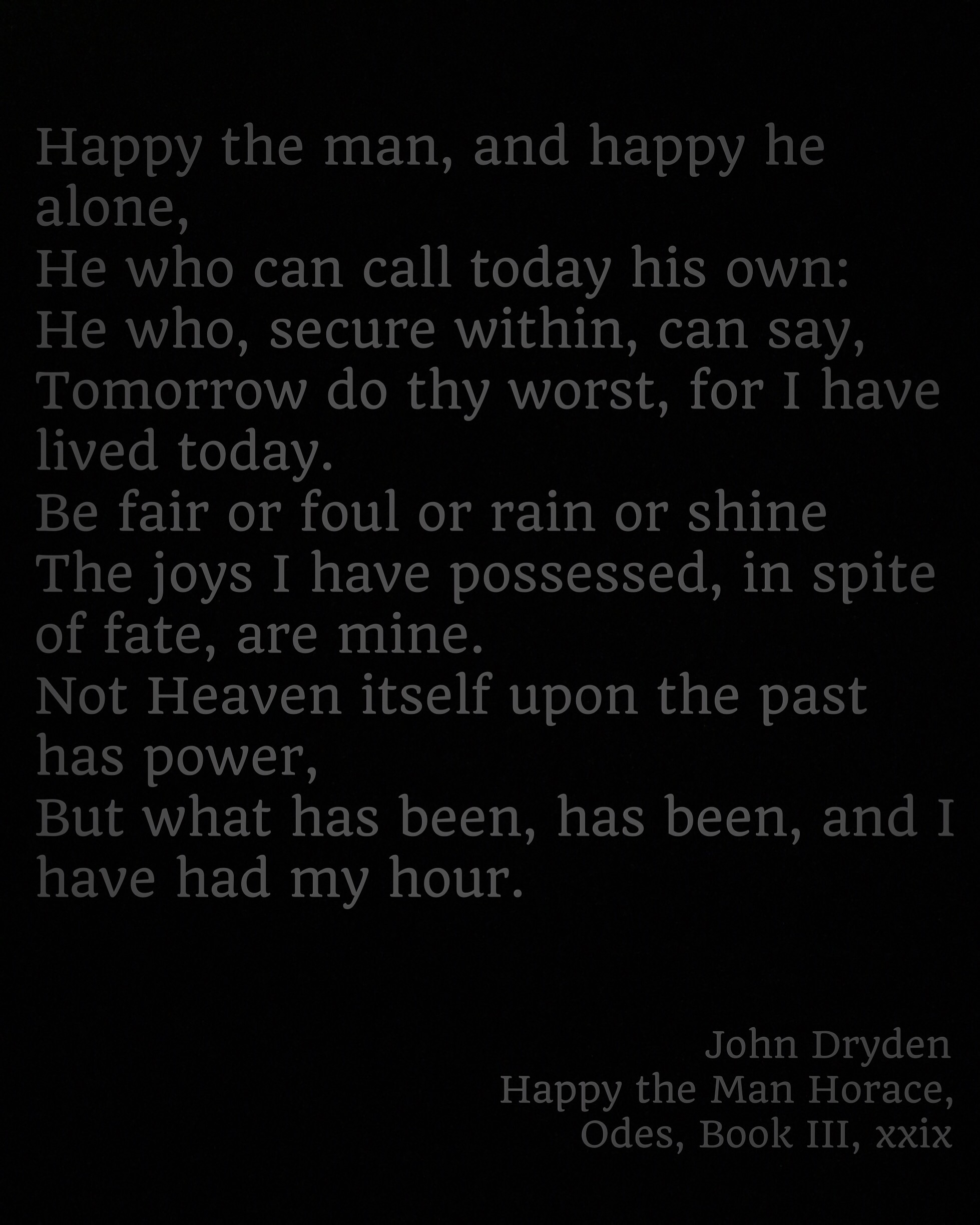 poem reading: Happy the man, and happy he alone, He who can call today his own: He who, secure within, can say, Tomorrow do thy worst, for I have lived today. Be fair or foul or rain or shine The joys I have possessed, in spite of fate, are mine. Not Heaven itself upon the past has power, But what has been, has been, and I have had my hour.