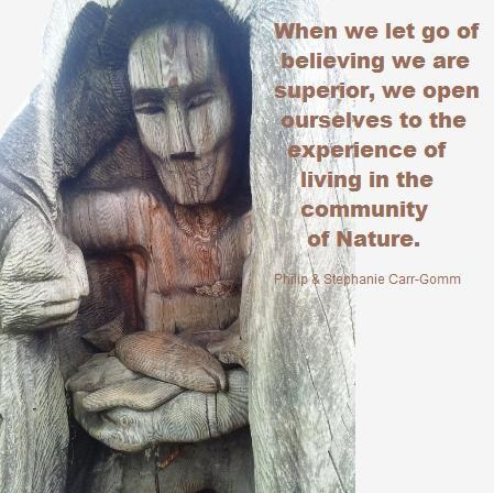 """When we let go of believing we are superior, we open ourselves to the experience of living in the community of Nature."" - Philip and Stephanie Carr-Gomm"