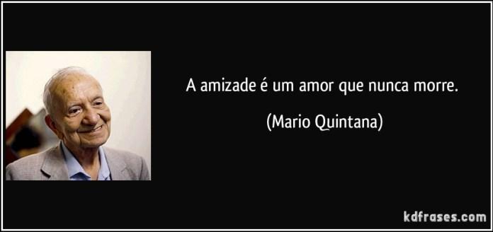 A amizade é um amor que nunca morre. Mario Quintana.