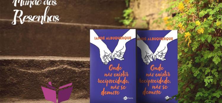 Resenha: Onde não houver reciprocidade não se demore – Iandê Albuquerque