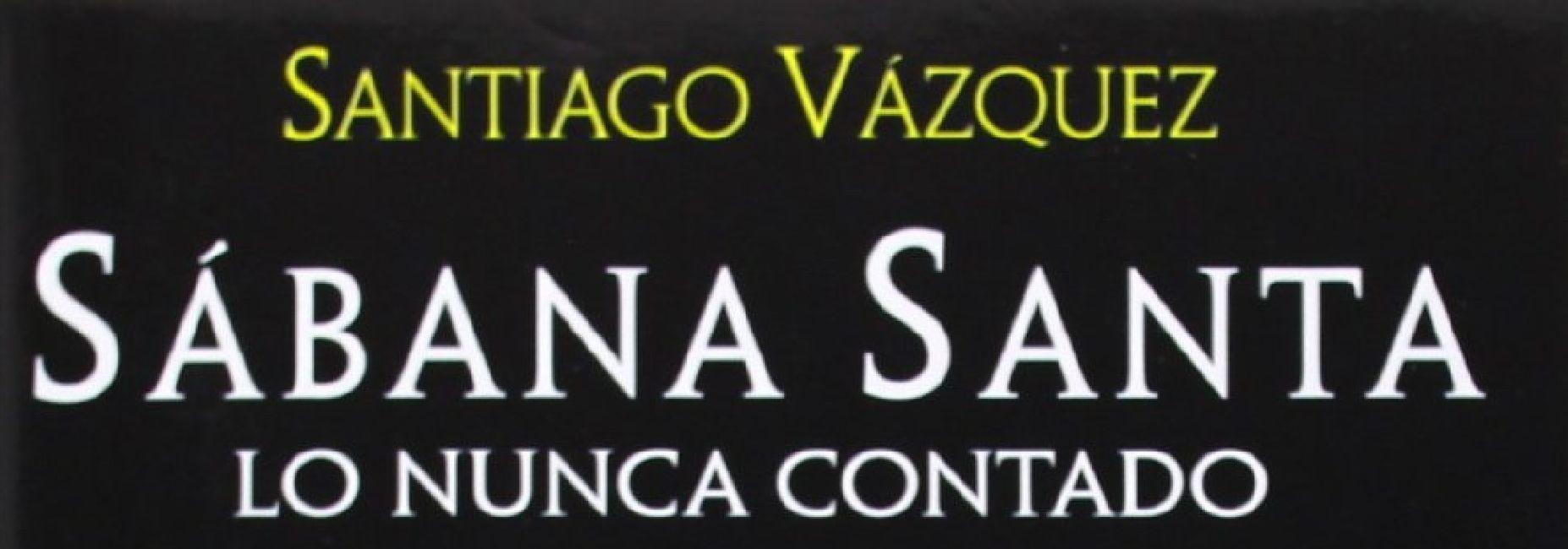 Sábana Santa. Lo nunca contado. Santiago Vázquez