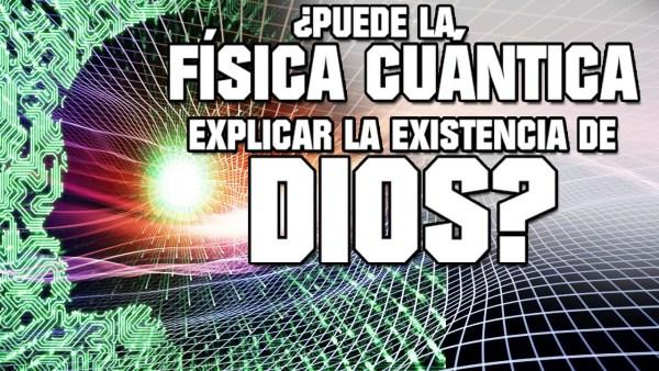 ¿Puede la Física Cuántica explicar la existencia de Dios?