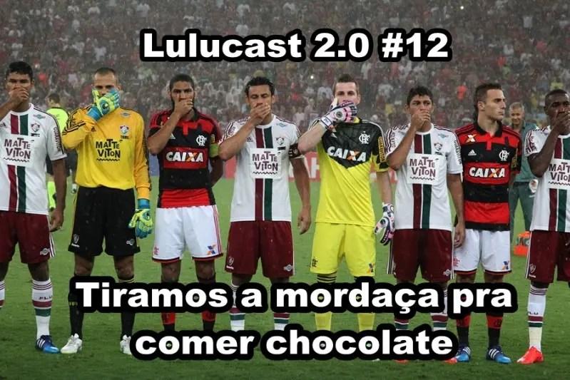 #Lulucast 2.0 #12 – Tiramos a mordaça para comer chocolate!