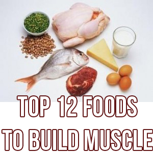 My Top 12 Foods To Build Muscle