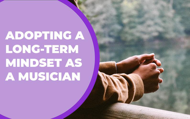 Adopting a Long-Term Mindset as a Musician