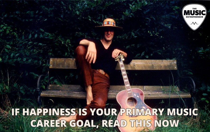 If Happiness is Your Primary Music Career Goal, Read This Now