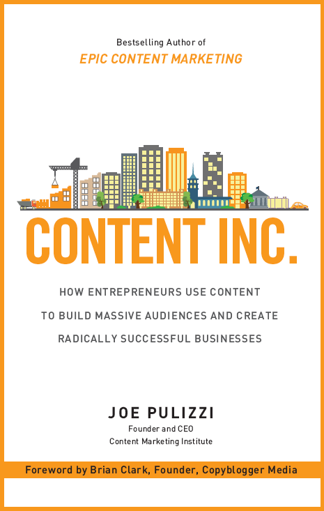 Content Inc.: How Entrepreneurs Use Content to Build Massive Audiences and Create Radically Successful Businesses by Joe Pulizzi