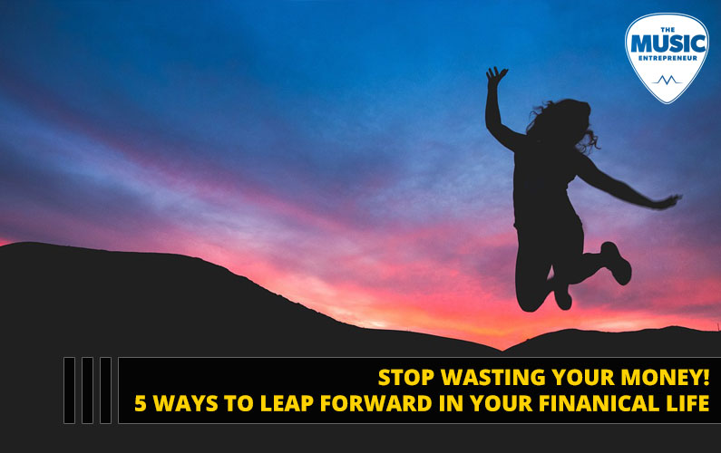 Stop Wasting Your Money! 5 Ways to Leap Forward in Your Financial Life