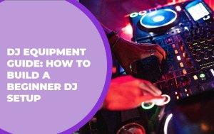 DJ Equipment Guide: How to Build a Beginner DJ Setup