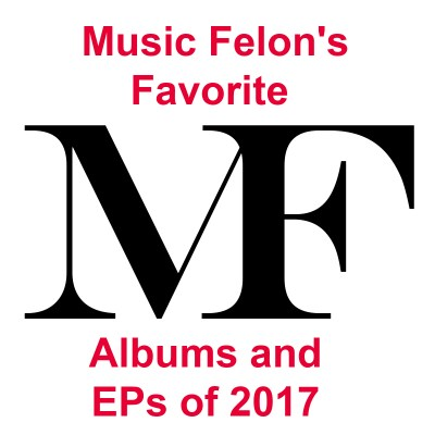 Music Felon's Favorite Albums and EPs of 2017