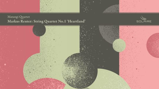 Markus Reuter – String Quartet No.1 'Heartland', Matangi Quartet [Solaire Records, 2019]