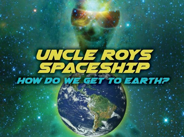 UNCLE ROY'S SPACESHIP – How do we get to Earth?