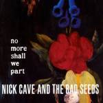 Nick Cave & The Bad Seeds – No More Shall We Part