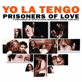 Yo La Tengo - Prisoners of Love: A Smattering of Scintillating Senescent Songs, 1985-2003