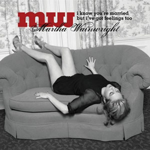 Martha Wainwright - I Know You're Married But I've Got Feelings Too