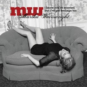 Martha Wainwright - I Know You're Married But I've Got Feelings Too