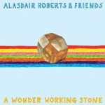 Alasdair Roberts & Friends – A Wonder Working Stone