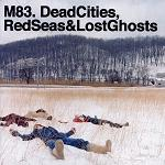 M83 – Dead Cities, Red Seas & Lost Ghosts