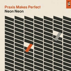 Neon Neon - Praxis Makes Perfect