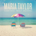 Maria Taylor – Something About Knowing