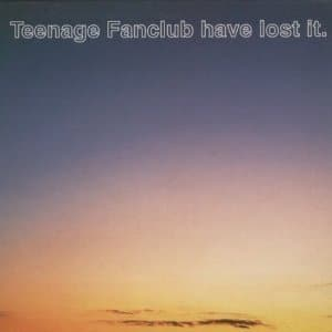 Teenage Fanclub - Teenage Fanclub Have Lost It