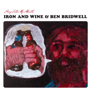 Iron and Wine & Ben Bridwell – Sing Into My Mouth