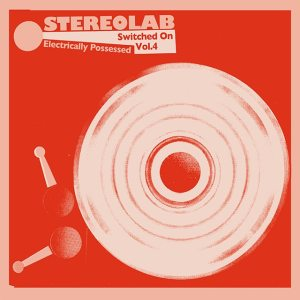 Stereolab - Electrically Possessed: Switched On Vol 4