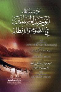 توجيه الأنظار لتوحيد المسلمين في الصوم والإفطار