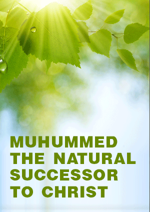 MUHUMMED THE NATURAL SUCCESSOR TO CHRIST