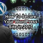 7 Powerful Ways to Protect Your WordPress Site From Hackers in 2017