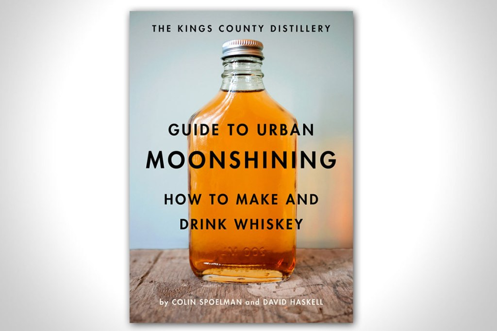 GUIDE TO URBAN MOONSHINING: HOW TO MAKE AND DRINK WHISKEY