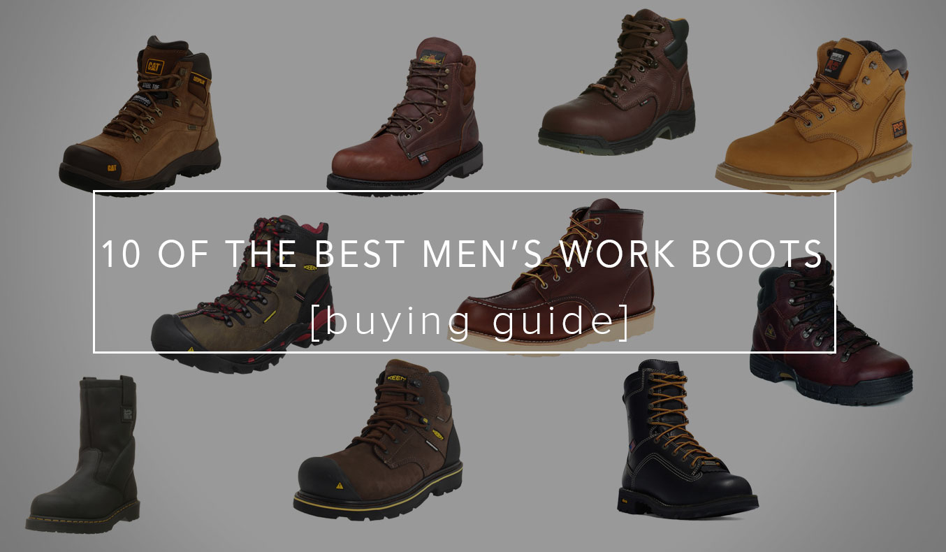 10 Of The Best Work Boots For Men For Ultimate Protection