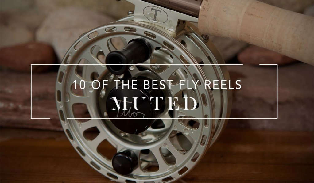 10 Of The Best Fly Reels