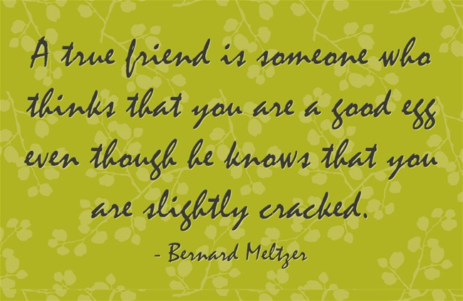 A true friend is someone who thinks that you are a good egg even though he knows that you are slightly cracked.
