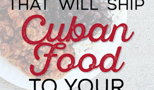 Best Places That Will Ship Cuban Food To Your Door