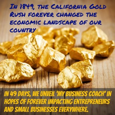 In 1849, the California Gold Rush forever changed the economic landscape of our country. In 49 days, we unveil 'My Business Coach' in hopes of forever impacting entrepreneurs and small businesses everywhere.