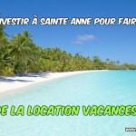Investir à Sainte Anne pour faire de la location vacances ?