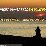Comment combattre la solitude de l'entrepreneur-investisseur ?
