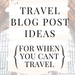 Travel Blog Post Ideas (For When You Can't Travel)